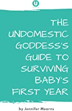 The Undomestic Goddess's Guide to Surviving Baby's First Year