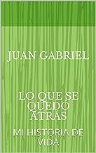 JUAN GABRIEL    LO QUE SE QUEDó ATRás: MI  HISTORIA DE VIDA (1)