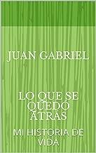 JUAN GABRIEL    LO QUE SE QUEDó ATRás: MI  HISTORIA DE VIDA (1) (Spanish Edition)