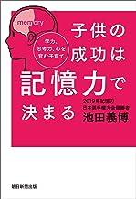 表紙: 子供の成功は記憶力で決まる 学力、思考力、心を育む子育て | 池田 義博