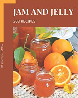 303 Jam and Jelly Recipes: An Inspiring Jam and Jelly Cookbook for You