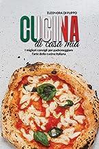 Cucina di Casa Mia: I migliori consigli per padroneggiare l'arte della cucina italiana (Italian Food Recipes: Top Tips To ...