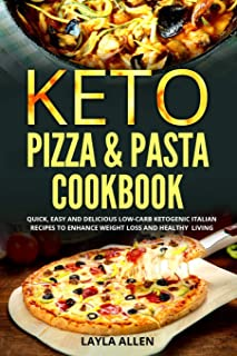 Keto Pizza & Pasta Cookbook: Quick, Easy and Delicious Low-Carb Ketogenic Italian Recipes To Enhance Weight Loss and Healthy Living