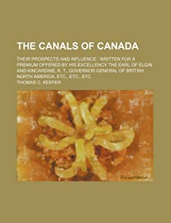 The Canals of Canada; Their Prospects and Influence Written for a Premium Offered by His Excellency the Earl of Elgin and ...