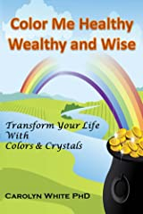 Color Me Healthy Wealthy and Wise: Transform Your Life with Colors & Crystals (Chakra Mastery Book 10) Kindle Edition
