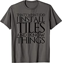 THAT'S WHAT I DO I INSTALL TILES AND I KNOW THINGS T-Shirt