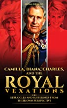 Camilla, Diana, Charles, and the Royal Vexations: Struggles and Sufferings From Their Own Perspective (Royal Tales From Br...
