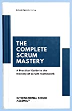 The Complete Scrum Mastery: A Practical Guide to the Mastery of Scrum Framework