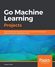 Go Machine Learning Projects: Eight projects demonstrating end-to-end machine learning and predictive analytics applications in Go