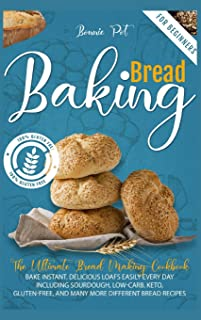 Baking Bread For Beginners: The Ultimate Bread Making Cookbook. Bake Instant, Delicious Loafs Easily Every Day Including S...