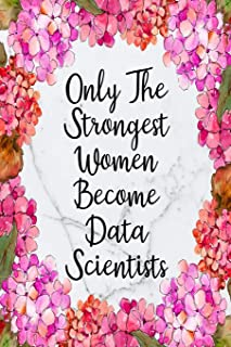 Only The Strongest Women Become Data Scientists: Blank Lined Journal For Data Scientist Gifts Floral Notebook