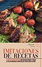 Imitaciones de Recetas: El Libro de Cocina Definitivo con Recetas Rápidas y Fáciles de Tus Restaurantes Favoritos que Pued...