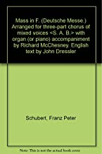 Mass in F. (Deutsche Messe.) Arranged for three-part chorus of mixed voices < S. A. B. > with organ (or piano) accompaniment by Richard McChesney. English text by John Dressler