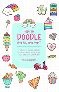 How to Doodle Easy and Cute Stuff: A Simple Step-By-Step Guide with Doodle Ideas and Easy Drawings for Your Notebooks, Bul...