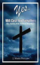 YES, will cost you EVERYTHING!: The Journey from Never to Nevertheless