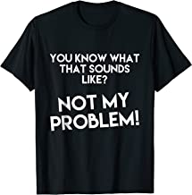 You Know What That Sounds Like? Not My Problem Tshirt Shirt