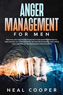 Anger Management for Men: Practical Self Help Guide to Destroy Your Anger Permanently, Take Control of Your Emotions, Gett...