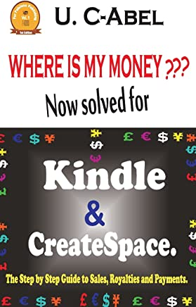 Where Is My Money? Now Solved for Kindle and Createspace.: The Step by Step Guide to Sales, Royalties and Payments.: Volume 1
