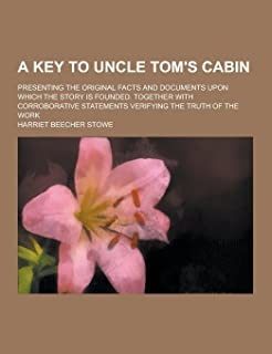 A Key to Uncle Tom's Cabin; Presenting the Original Facts and Documents Upon Which the Story Is Founded. Together with Cor...
