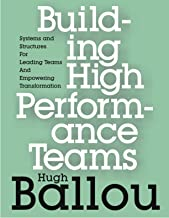 Building High Performance Teams: Systems and Structures for Leading Teams and Empowering Transformation