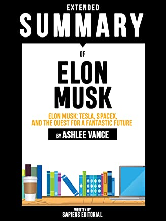 Extended Summary Of Elon Musk: Tesla, SpaceX, and the Quest for a Fantastic Future - By Ashlee Vance
