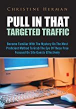 Pull In That Targeted Traffic: Become Familiar With The Mystery On The Most Proficient Method To Grab The Eye Of Those Free Focused On Site Guests Effectively (English Edition)