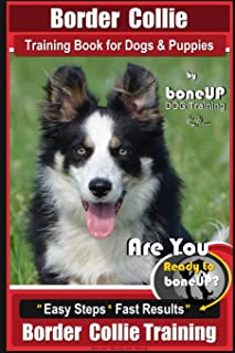 Border Collie Training Book for Dogs and Puppies by BoneUP Dog Training: Are You Ready to Bone Up? Easy Steps * Fast Results Border Collie Training (Volume 3)