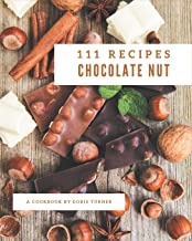 111 Chocolate Nut Recipes: A Must-have Chocolate Nut Cookbook for Everyone