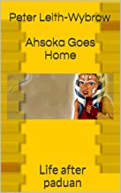 Ahsoka Goes Home: It' a New Dawn: It's a New Day: It's a New Life (Life after Padawan Book 1)