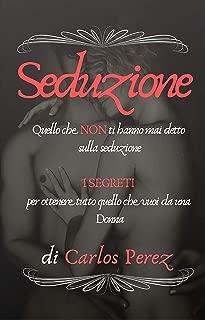 SEDUZIONE: Quello che NON ti hanno mai detto sulla seduzione - I SEGRETI per ottenere tutto quello che vuoi da una Donna (Italian Edition)