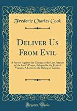 Deliver Us From Evil: A Protest Against the Change in the Last Petition of the Lord's Prayer, Adopted in the Revised Version; A Letter to the Bishop of London (Classic Reprint)