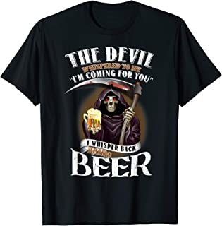 The Devil Whispered To Me I'm Coming For You Beer Funny Gift T-Shirt