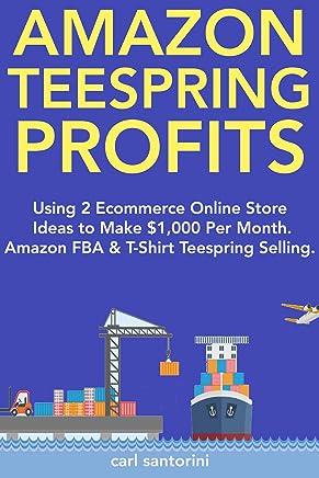 Amazon Teespring Profits: Using 2 Ecommerce Online Store Ideas to Make $1,000 Per Month. Amazon FBA & T-Shirt Teespring Selling. (English Edition)