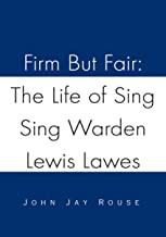 Firm but Fair: the Life of Sing Sing Warden Lewis Lawes