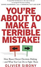 You'Re About to Make a Terrible Mistake!: How Biases Distort Decision-Making and What You Can Do to Fight Them