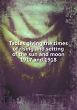 Tables Giving the Times of Rising and Setting of the Sun and Moon 1917 and 1918
