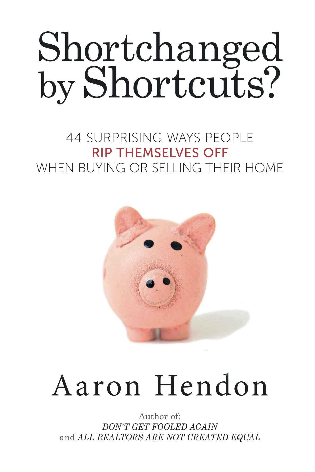 Shortchanged by Home Buying and Selling Shortcuts: 44 Surprising Ways People Rip Themselves Off When Buying or Selling Their Own Home
