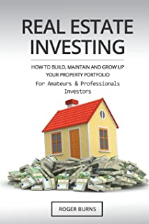 Real Estate Investing: How To Build, Maintain And Grow Up Your Property Portfolio. For Amateurs And Professional Investors
