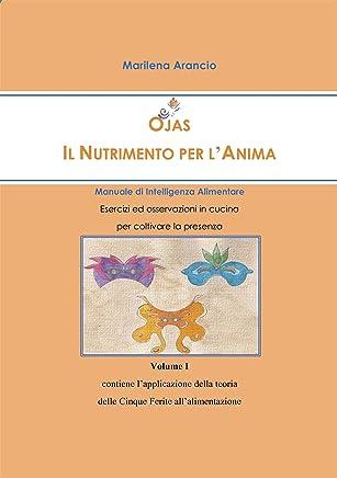 Ojas - Il Nutrimento per lAnima - Manuale di Intelligenza Alimentare - Vol.I: Esercizi ed osservazioni in cucina per coltivare la presenza - Volume I ... delle Cinque Ferite all'alimentazione