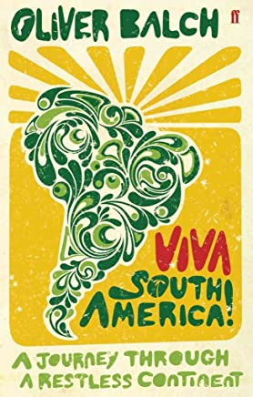 [(Viva South America! : A Journey Through a Restless Continent)] [By (author) Oliver Balch] published on (December, 2009)