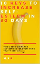 10 keys to increase self-esteem in 30 days: This Ebook shows ten suggestions for overcoming trust problems. (English Edition)