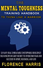 The Mental Toughness Training Handbook To Think Like A Warrior: US Navy Seal Unbeatable Unstoppable Resiliency Self-Dicspl...