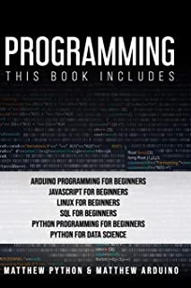 Programming: This book includes: Arduino Programming for Beginners; JavaScript for Beginners; Linux for Beginners; SQL for...