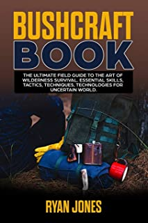 Bushcraft Book: The Ultimate Field Guide to the Art Of Wilderness Survival. Essential Skills, Tactics, Techniques, Technologies for Uncertain World.