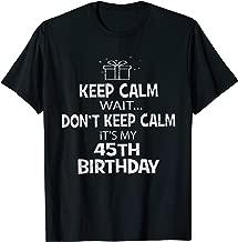 Keep Calm Wait Don't - It's My 45th Birthday Present T-Shirt