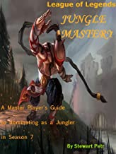 League of Legends Jungle Mastery: A Master Player's Guide to dominating as a Jungler in Season 7 (League of Legends Role Mastery Book 2)