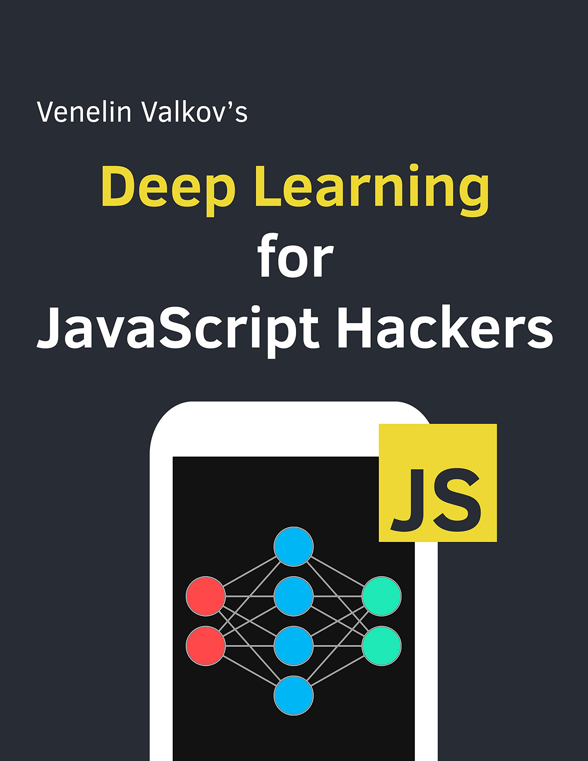 Deep Learning for JavaScript Hackers: Beginners guide to understanding Machine Learning with TensorFlow.js in the browser