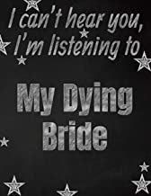 I can't hear you, I'm listening to My Dying Bride creative writing lined notebook: Promoting band fandom and music creativity through writing…one day at a time