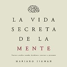 La vida secreta de la mente [The Secret Life of the Mind]: Nuestro cerebro cuando decidimos, sentimos y pensamos
