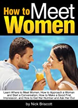 How to Meet Women: Learn Where to Meet Women, How to Approach a Woman and Start a Conversation, How to Make a Good First Impression, and How to Get Her Number and Ask Her Out